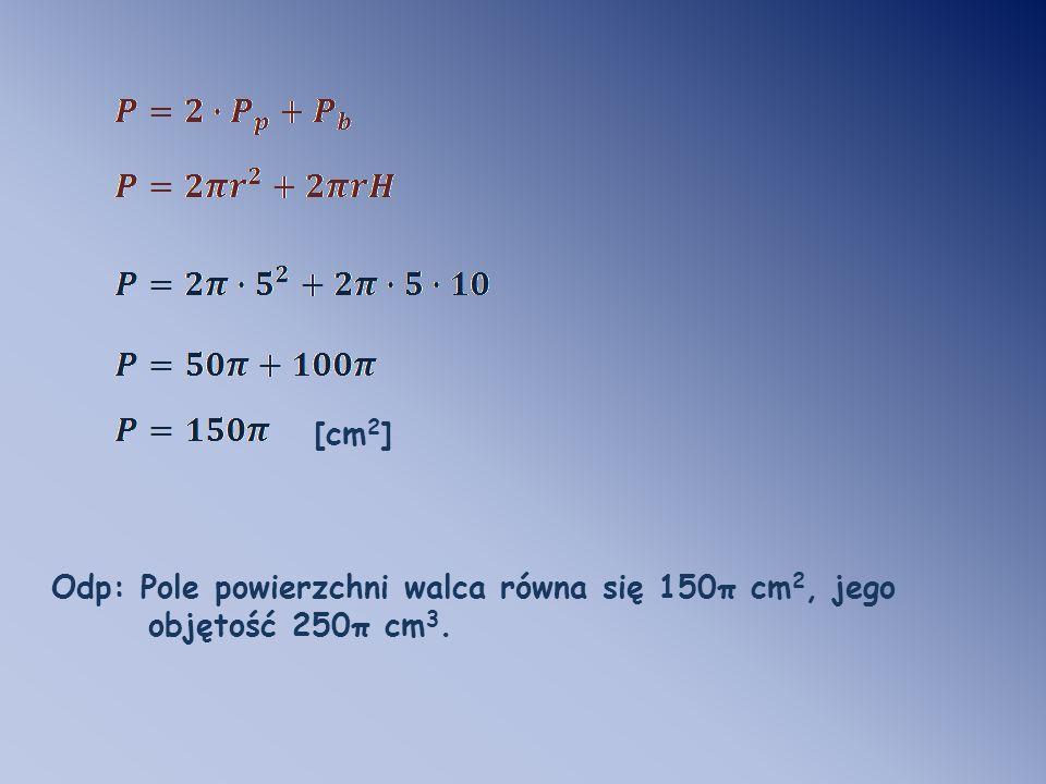 [cm2] Odp: Pole powierzchni walca równa się 150π cm2, jego objętość 250π cm3.